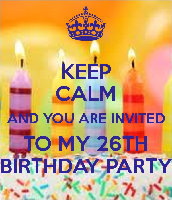 keep calm and you are invited to my 26th birthday party